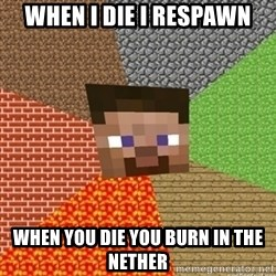Minecraft Steve - when i die i respawn when you die you burn in the nether