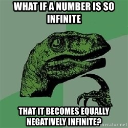 Philosoraptor - What if a number is so infinite that it becomes equally negatively infinite?