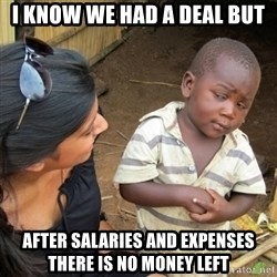 Skeptical 3rd World Kid - i know we had a deal but AFTER SALARIES AND EXPENSES there is no money left
