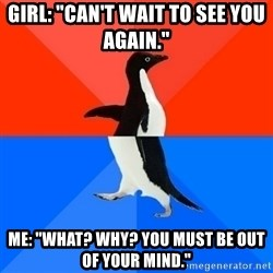 """Socially Awesome Awkward Penguin - Girl: """"Can't wait to see you again."""" me: """"What? why? you must be out of your mind."""""""