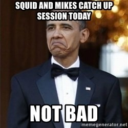 Not Bad Obama - SQUID AND MIKES CATCH UP SESSION TODAY NOT BAD