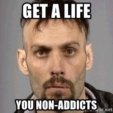 Seasoned Drug User - Get a life you non-addicts