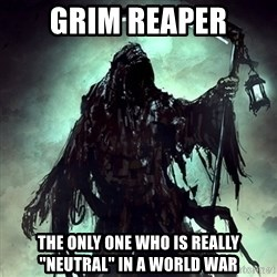 """Grim Reaper - Grim reaper The only one who is really """"Neutral"""" in a world war"""