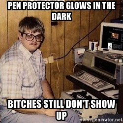 Nerd - pen protector glows in the dark bitches still don't show up