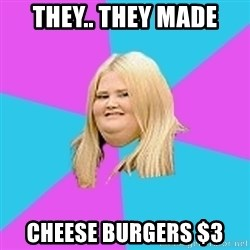 Fat Girl - THEY.. THEY MADE CHEESE BURGERS $3