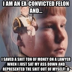 PTSD Clarinet Boy - I am an ex-convicted felon And... I SAVED A SHIT TON OF MONEY ON A LAWYER WHEN I JUST SAT MY ASS DOWN AND REPRESENTED THE SHIT OUT OF MYSELF! :D