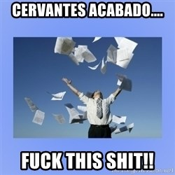 Throwing papers - Cervantes acabado.... Fuck this shit!!