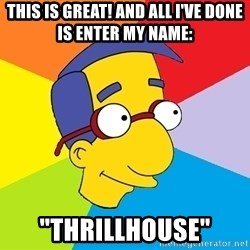 "Milhouse - this is great! and all i've done is enter my name: ""thrillhouse"""