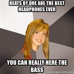 Musically Oblivious 8th Grader - beats by dre are the best headphones ever you can really here the bass