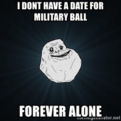Forever Alone - i dont have a date for military ball forever alone