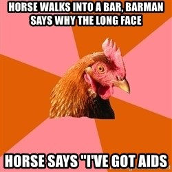 """Anti Joke Chicken - horse walks into a bar, barman says why the long face horse says """"i've got aids"""