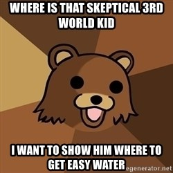 Pedobear - where is that skeptical 3rd world kid i want to show him where to get easy water