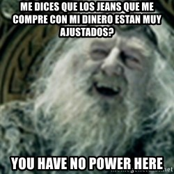 you have no power here - Me dices que los jeans que me compre con mi dinero estan muy ajustados? you have no power here