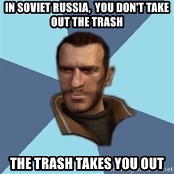 Niko - In soviet russia,  you don't take out the trash The trash takes you out