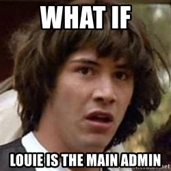 Conspiracy Keanu - what if louie is the main admin