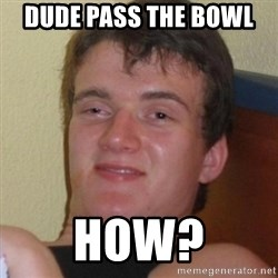 Really highguy - DUDE PASS THE BOWL  HOW?
