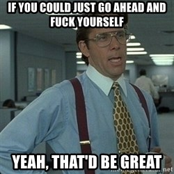 Yeah that'd be great... - If you could JUST go ahead and fuck yourself yeah, that'd be great