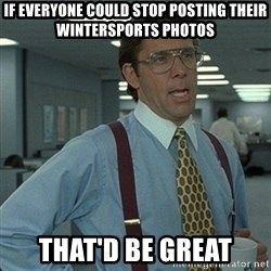 Yeah that'd be great... - If everyone could stop posting their wintersports photos That'd be great