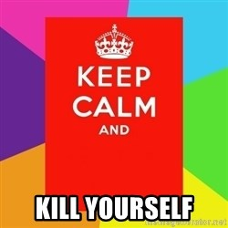 Keep calm and -  kill yourself