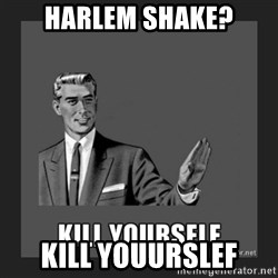 kill yourself guy - hARLEM SHAKE? kill youurslef