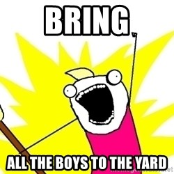 X ALL THE THINGS - Bring All the boys to the yard