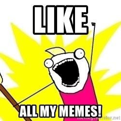 X ALL THE THINGS - like all my memes!