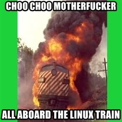 choo choo - CHOO CHOO MOTHERFUCKER ALL ABOARD THE LINUX TRAIN