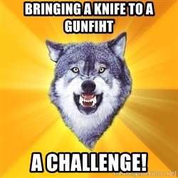Courage Wolf - bringing a knife to a gunfiht a challenge!