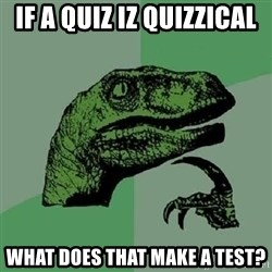 Philosoraptor - If a quiz iz quizzical What does that make a test?