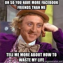 Willy Wonka - oh so you have more facebook friends than me tell me more about how to waste my life
