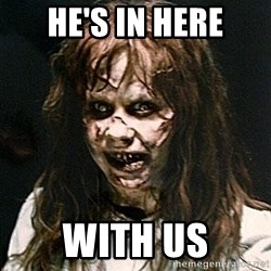 Exorcist - he's in here with us