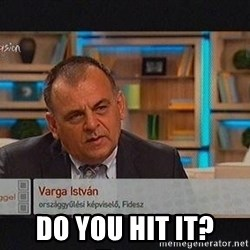vargaistvan -  do you hit it?