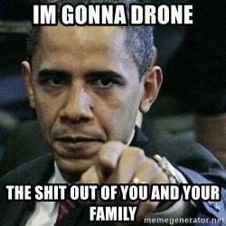 Pissed Off Barack Obama - im gonna drone the shit out of you and your family