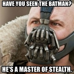 Bane - have you seen the batman? he's a master of stealth.