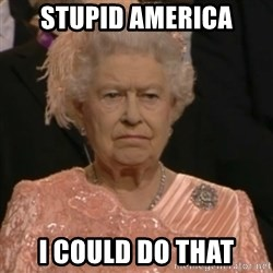 Queen Elizabeth Is Not Impressed  - STUPID AMERICA I COULD DO THAT