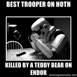 Sad Trooper - Best trooper on hoth killed by a teddy bear on endor