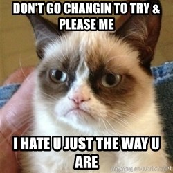 Grumpy Cat  - Don't go changin to try & please me I hate u just the way u are