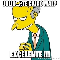 Mr Burns meme - julio...¿te caigo mal? excelente !!!