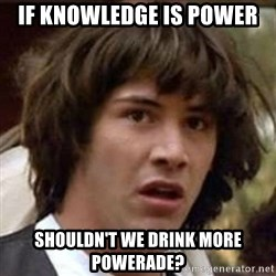 Conspiracy Keanu - if knowledge is power shouldn't we drink more powerade?