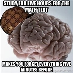 Scumbag Brain - study for five hours for the math test makes you forget everything five minutes before
