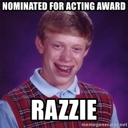 Bad Luck Brian - NOMINATED FOR ACTING AWARD RAZZIE