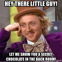 Willy Wonka - hey there little guy! let me show you a secret chocolate in the back room!