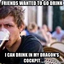 The Lazy College Senior - Friends wanted to go drink I can drink in my Dragon's cockpit