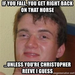10guy - if you fall, you get right back on that horse ...unless you're christopher reeve i guess