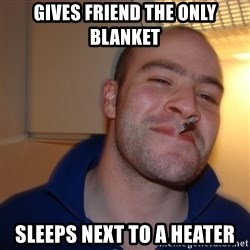 Good Guy Greg - gives friend the only blanket sleeps next to a heater