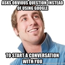Misunderstood douchebag - AsKs obVIous question  insteaD of using gooGle To start a conversation    with you