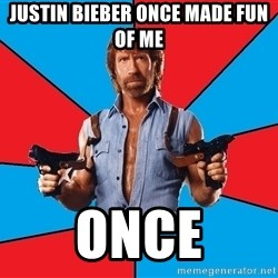 Chuck Norris  - JUSTIN BIEBER ONCE MADE FUN OF ME  ONCE