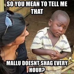 Skeptical 3rd World Kid - so you mean to tell me that mallu doesnt shag every hour?