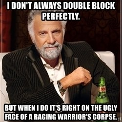 The Most Interesting Man In The World - i don't always double block perfectly. but when i do it's right on the ugly face of a raging warrior's corpse.