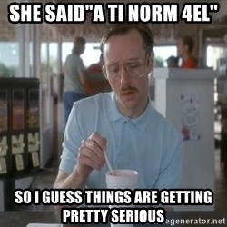 "Things are getting pretty Serious (Napoleon Dynamite) - she said""a ti norm 4el"" So i guess Things are getting pretty Serious"